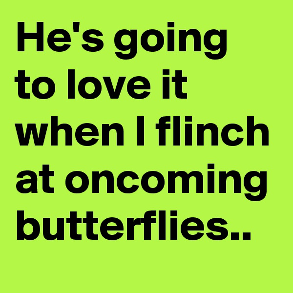 He's going to love it when I flinch at oncoming butterflies..