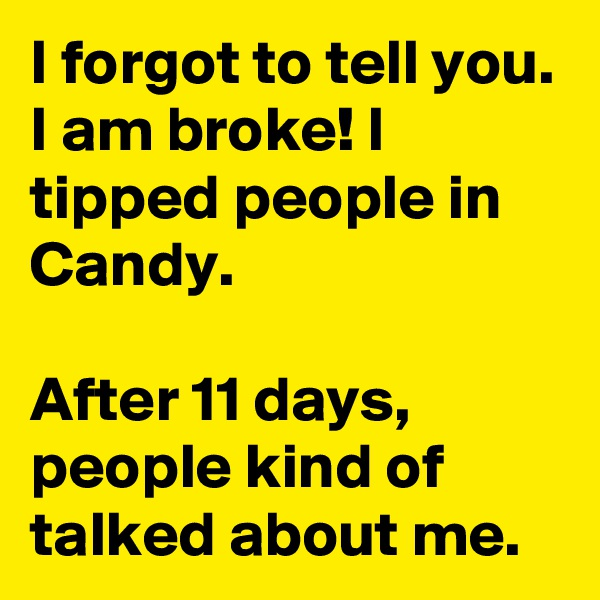 I forgot to tell you. I am broke! I tipped people in Candy.   After 11 days, people kind of talked about me.