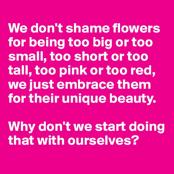 We don't shame flowers for being too big or too small, too short or too tall, too pink or too red, we just embrace them for their unique beauty.  Why don't we start doing that with ourselves?