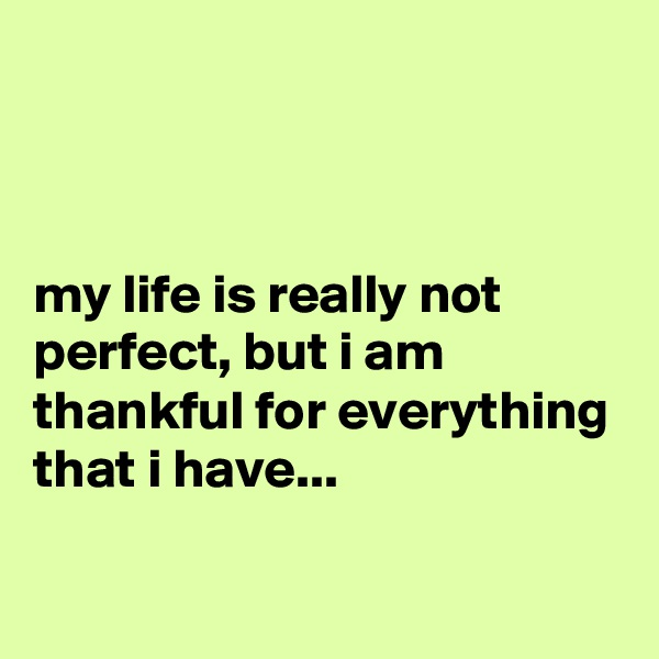 my life is really not perfect, but i am thankful for everything that i have...