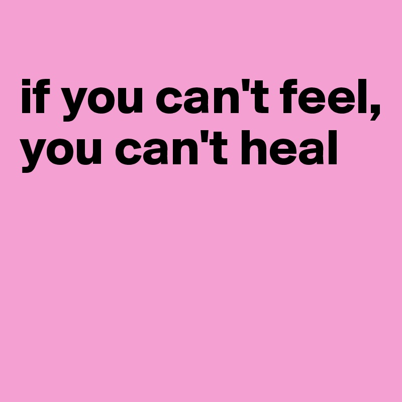 if you can't feel, you can't heal