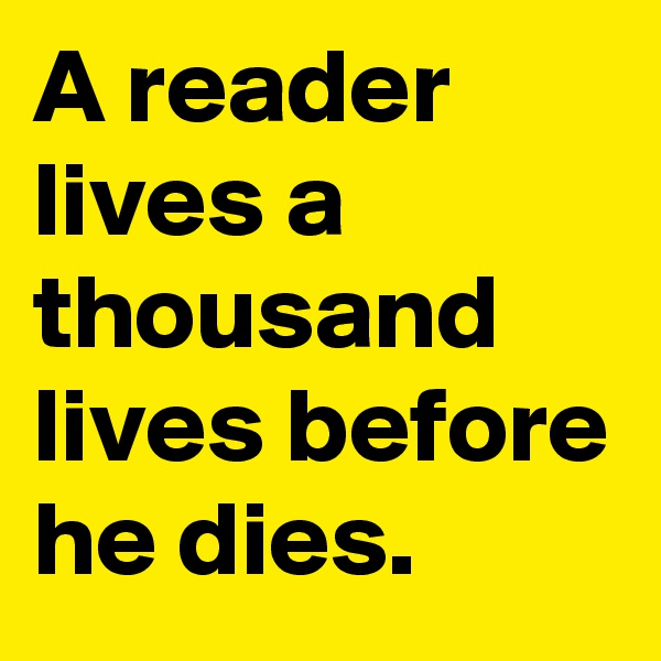 A reader lives a thousand lives before he dies.