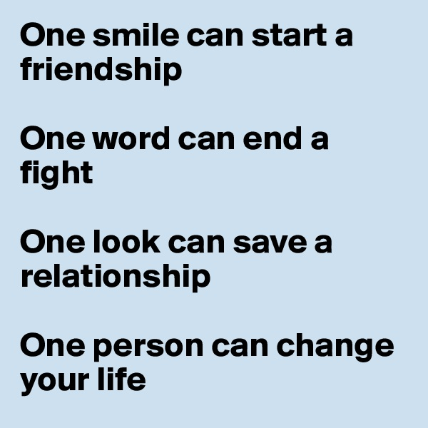One smile can start a friendship  One word can end a fight  One look can save a relationship  One person can change your life