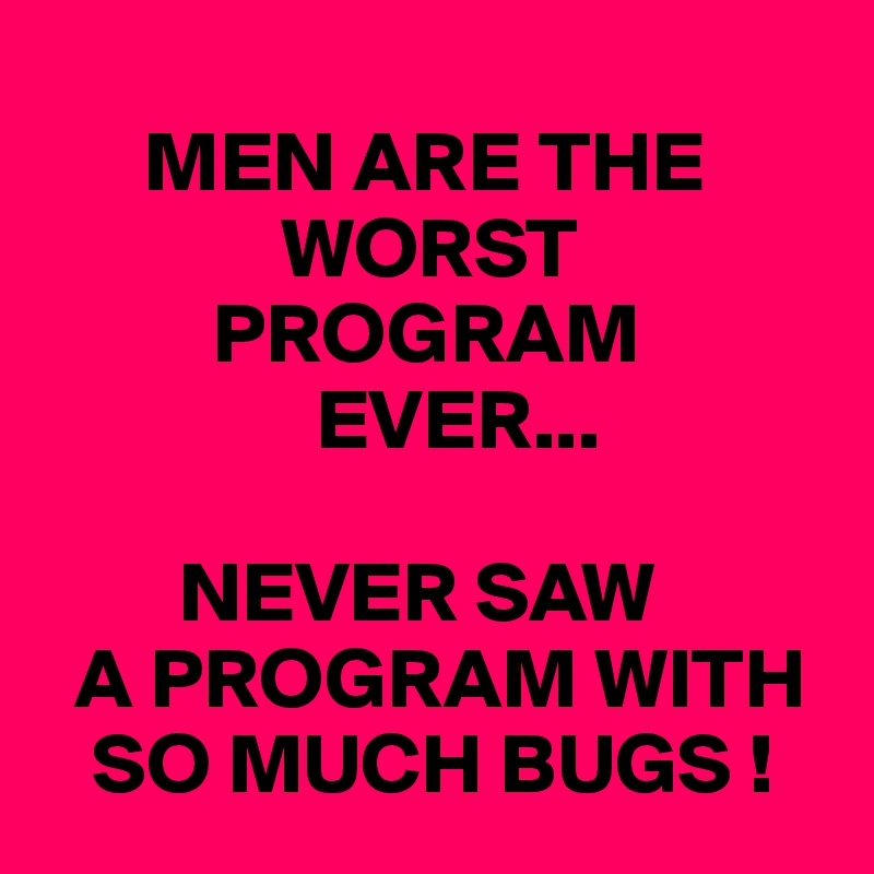 MEN ARE THE               WORST           PROGRAM                 EVER...          NEVER SAW   A PROGRAM WITH    SO MUCH BUGS !