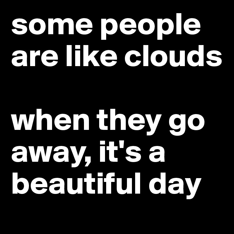 some people are like clouds   when they go away, it's a beautiful day