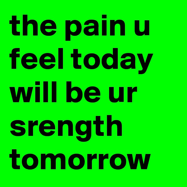 the pain u feel today will be ur srength tomorrow