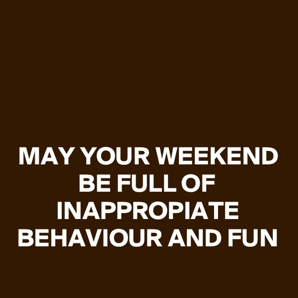 MAY YOUR WEEKEND BE FULL OF INAPPROPIATE BEHAVIOUR AND FUN