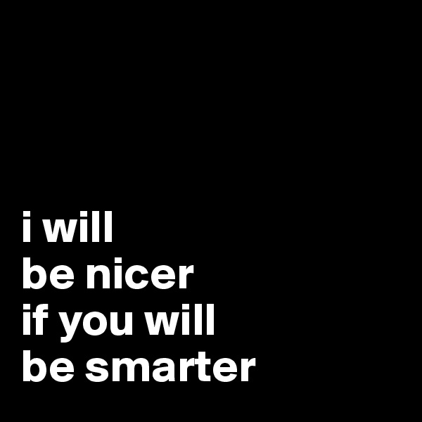 i will be nicer if you will be smarter