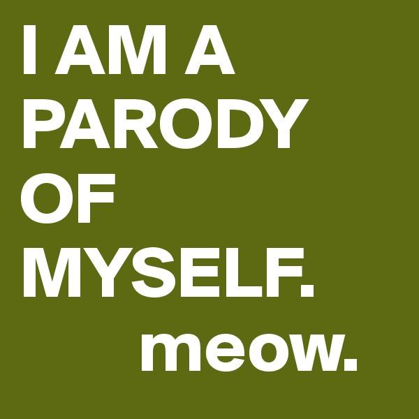 I AM A PARODY OF MYSELF.         meow.