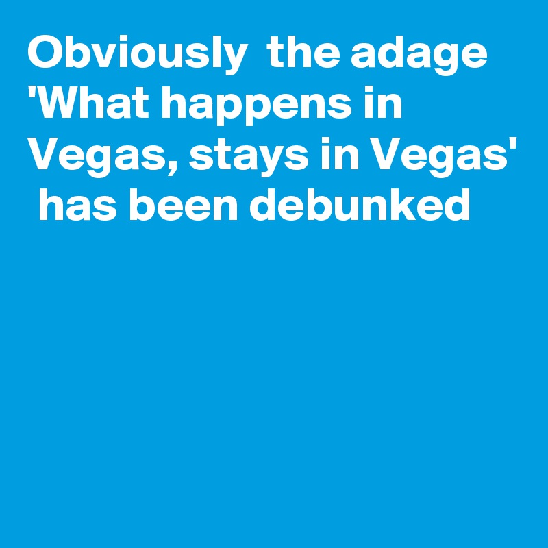 Obviously  the adage 'What happens in Vegas, stays in Vegas'  has been debunked