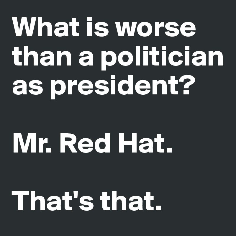 What is worse than a politician as president?  Mr. Red Hat.   That's that.