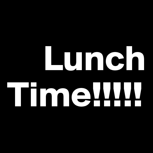 Lunch Time!!!!!