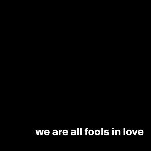 we are all fools in love