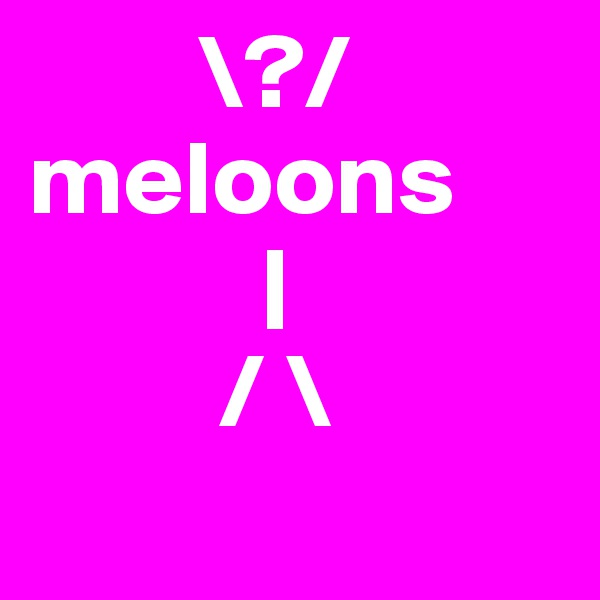 \?/ meloons            |          / "|600|600|?|en|2|a98e484bef415106bd3c875985b9c774|False|UNLIKELY|0.3539502024650574