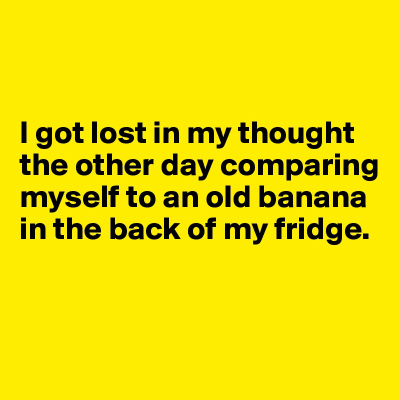 I got lost in my thought the other day comparing myself to an old banana in the back of my fridge.