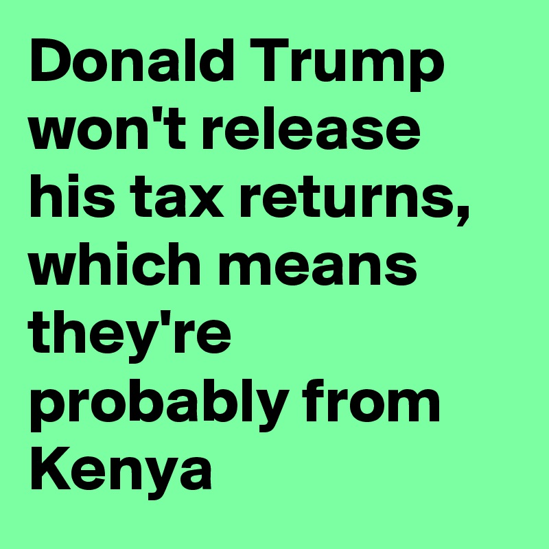 Donald Trump won't release his tax returns, which means they're probably from Kenya