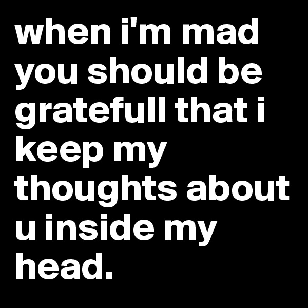 when i'm mad you should be gratefull that i keep my thoughts about u inside my head.