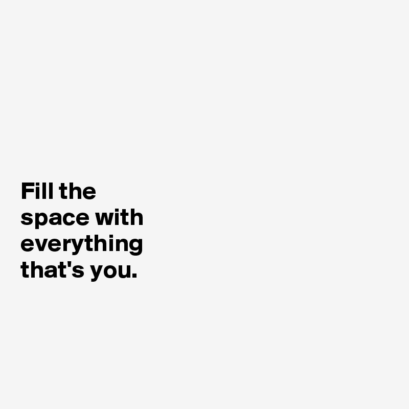Fill the  space with  everything  that's you.