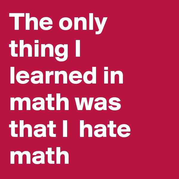 The only thing I learned in math was that I  hate math