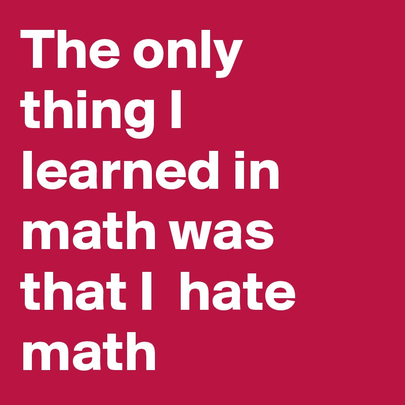 The only thing I learned in math was that I hate math ...