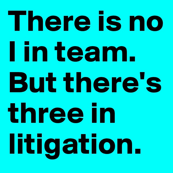 There is no I in team. But there's three in litigation.