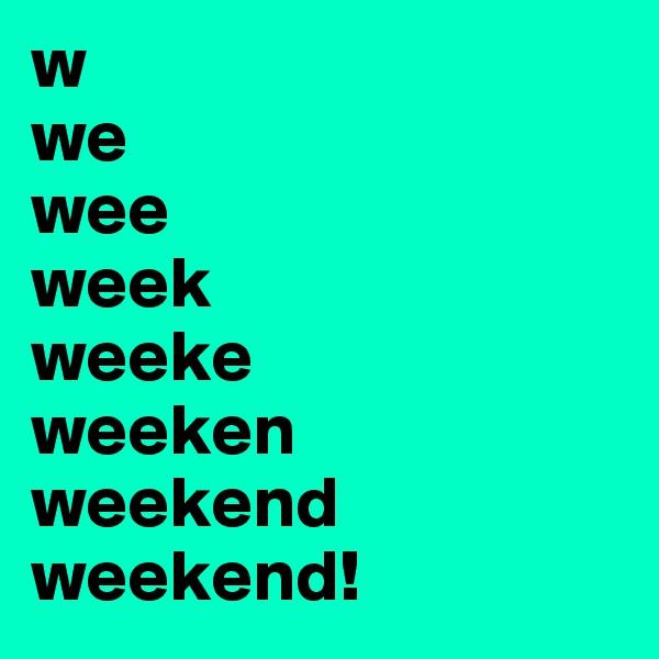 w we wee week weeke weeken weekend weekend!