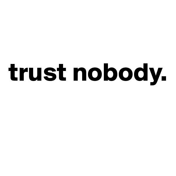 trust nobody.