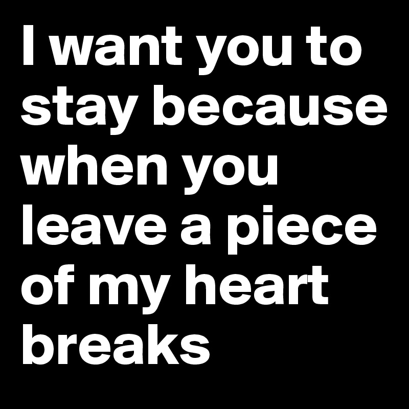 I Want You To Stay Because When You Leave A Piece Of My Heart Breaks