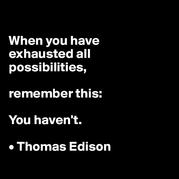 When you have  exhausted all possibilities,  remember this:  You haven't.  • Thomas Edison