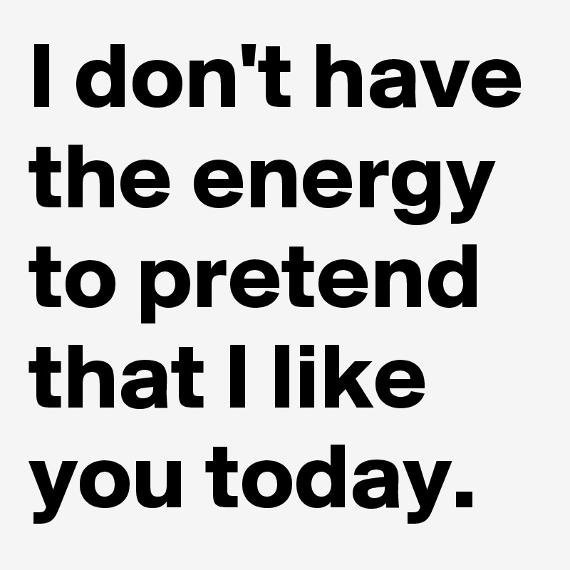 1917b877 I don't have the energy to pretend that I like you today. - Post by ...