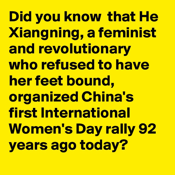 Did you know  that He Xiangning, a feminist and revolutionary who refused to have her feet bound, organized China's first International Women's Day rally 92 years ago today?