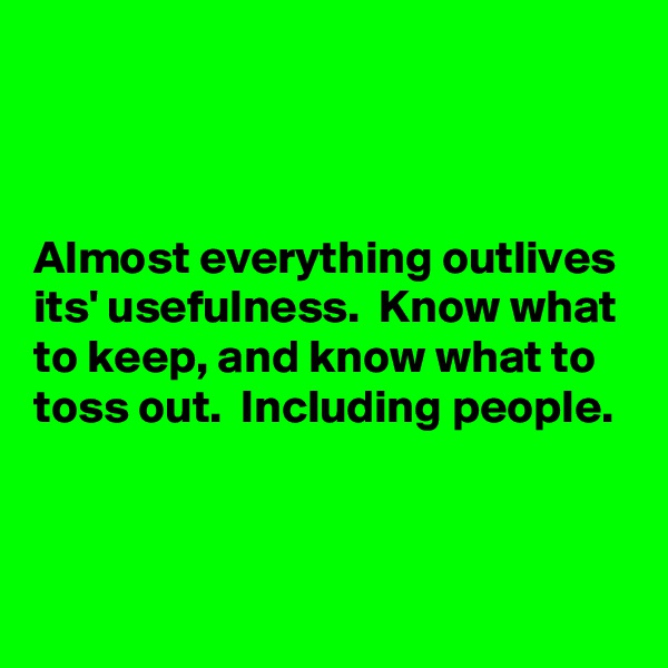 Almost everything outlives its' usefulness.  Know what to keep, and know what to toss out.  Including people.