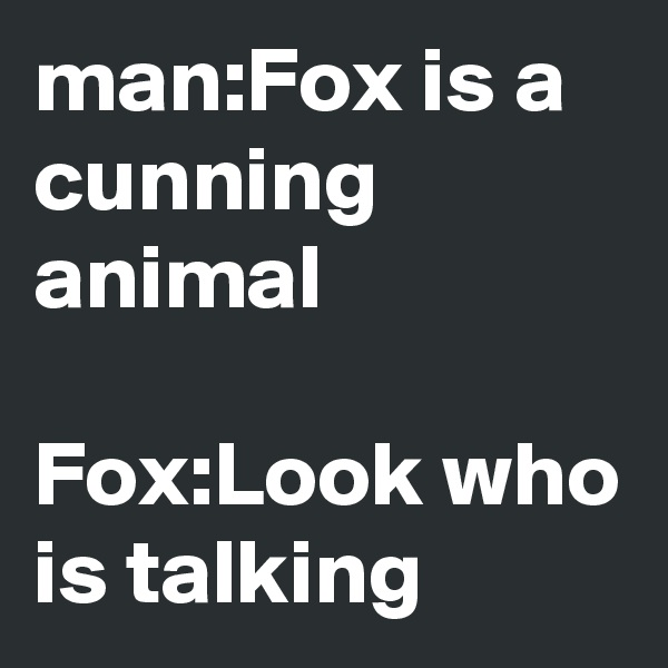 man:Fox is a cunning animal  Fox:Look who is talking