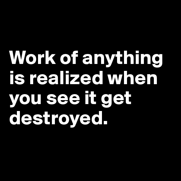 Work of anything is realized when you see it get destroyed.