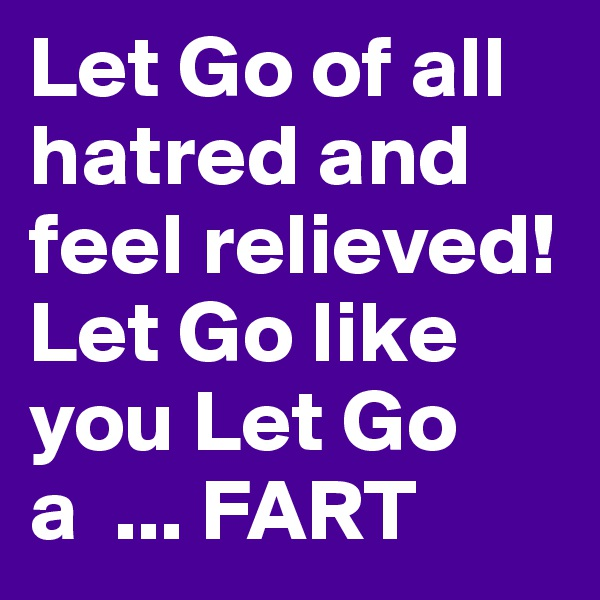 Let Go of all hatred and feel relieved! Let Go like you Let Go a  ... FART
