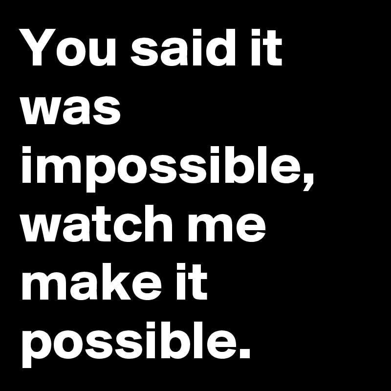 You said it was impossible, watch me make it possible.