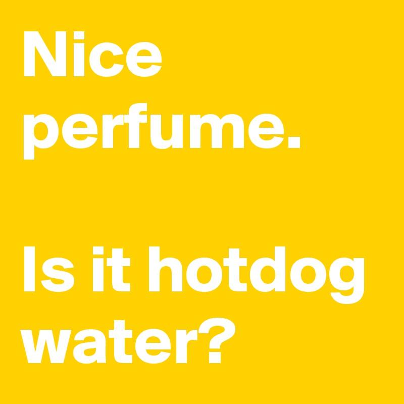 Nice perfume.   Is it hotdog water?