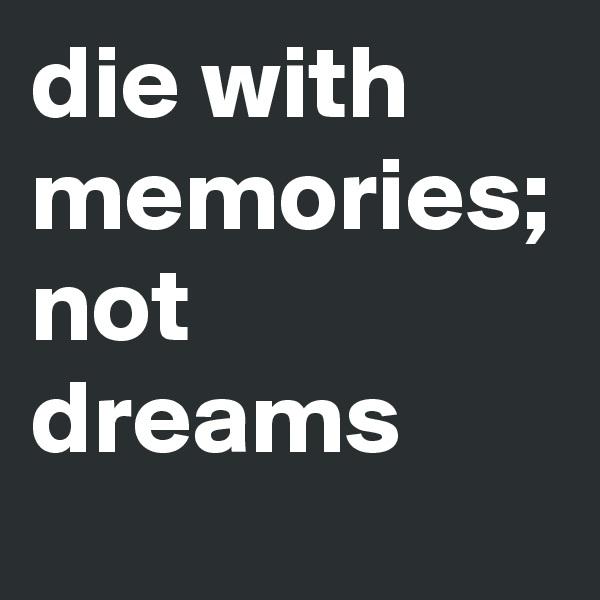 die with memories; not dreams