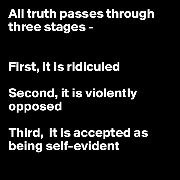 All truth passes through three stages -   First, it is ridiculed  Second, it is violently opposed  Third,  it is accepted as being self-evident