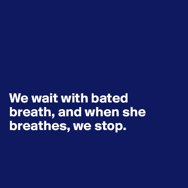 We wait with bated  breath, and when she breathes, we stop.