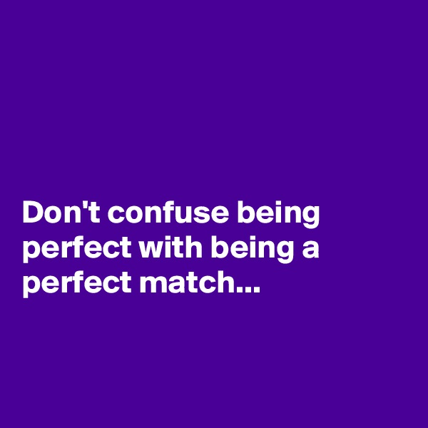 Don't confuse being perfect with being a perfect match...