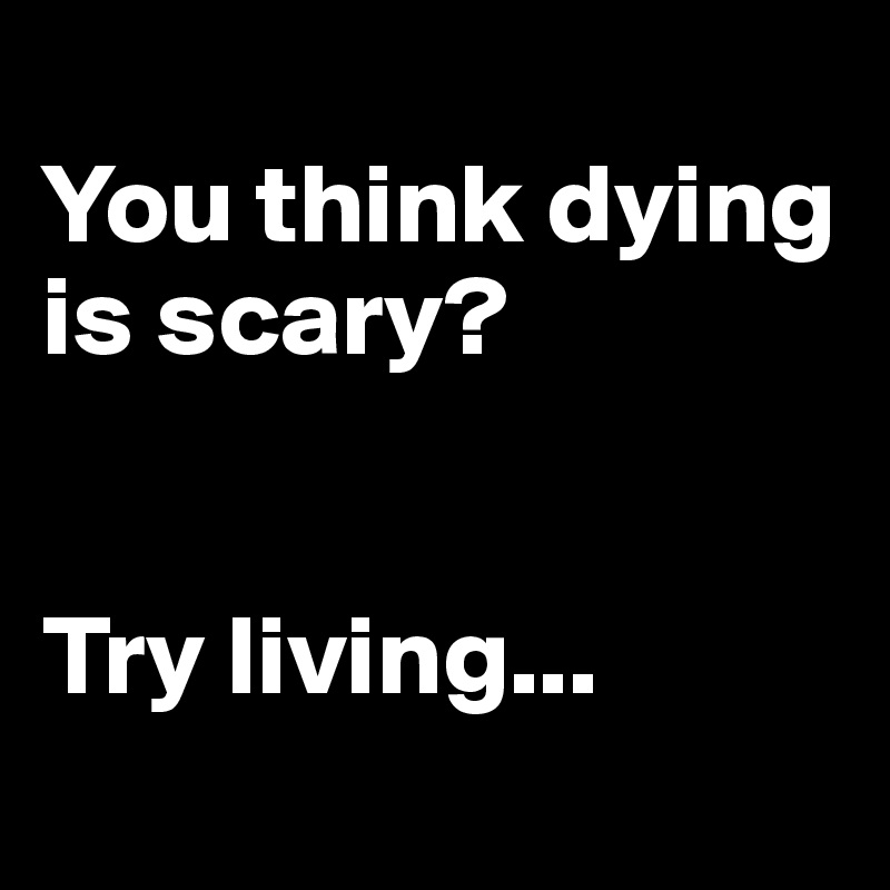 You think dying is scary?    Try living...