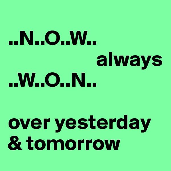 ..N..O..W..                      always ..W..O..N..  over yesterday & tomorrow