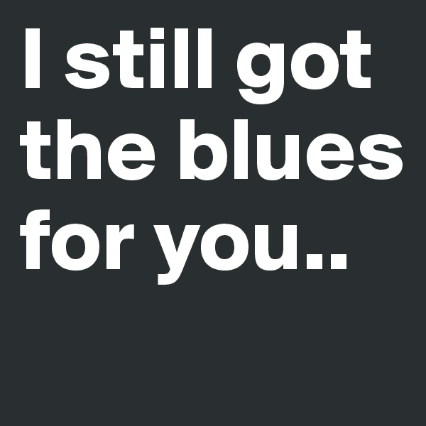 I still got the blues for you..