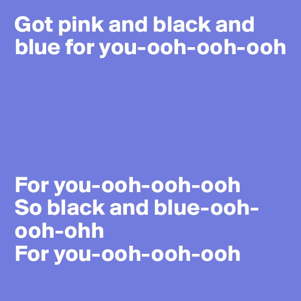 Got pink and black and blue for you-ooh-ooh-ooh       For you-ooh-ooh-ooh So black and blue-ooh-ooh-ohh For you-ooh-ooh-ooh