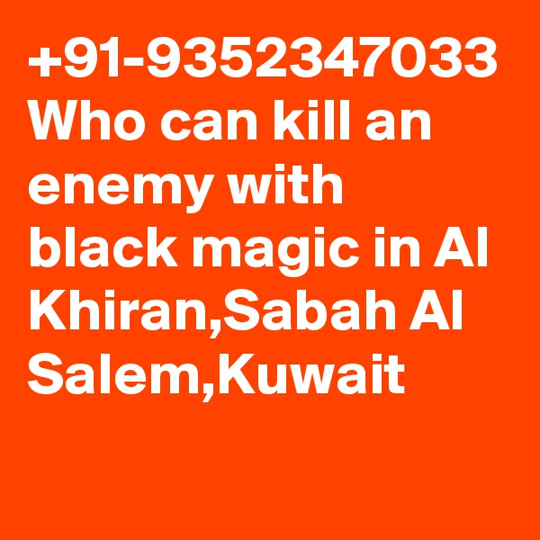 +91-9352347033 Who can kill an enemy with black magic in Al Khiran,Sabah Al Salem,Kuwait