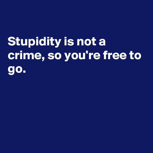 Stupidity is not a crime, so you're free to go.