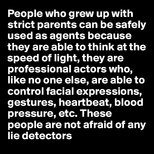 People who grew up with strict parents can be safely used as agents because they are able to think at the speed of light, they are professional actors who, like no one else, are able to control facial expressions, gestures, heartbeat, blood pressure, etc. These people are not afraid of any lie detectors