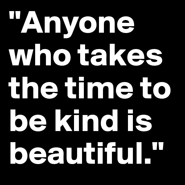 """Anyone who takes the time to be kind is beautiful."""