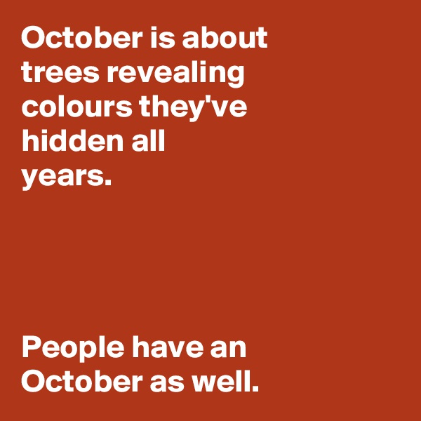 October is about  trees revealing  colours they've  hidden all  years.     People have an  October as well.